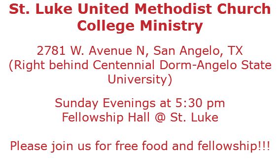 St. Luke United Methodist Church College Ministry 2781 W. Avenue N, San Angelo, TX (Right behind Centennial Dorm-Angelo State University) Sunday Evenings at 5:30 pm Fellowship Hall @ St. Luke Please join us for free food and fellowship!!!