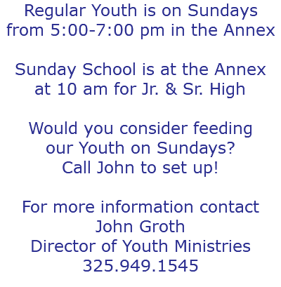 Regular Youth is on Sundays from 5:00-7:00 pm in the Annex Sunday School is at the Annex at 10 am for Jr. & Sr. High Would you consider feeding our Youth on Sundays? Call John to set up! For more information contact John Groth Director of Youth Ministries 325.949.1545