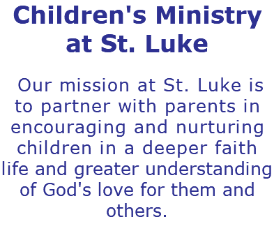 Children's Ministry at St. Luke Our mission at St. Luke is to partner with parents in encouraging and nurturing children in a deeper faith life and greater understanding of God's love for them and others.