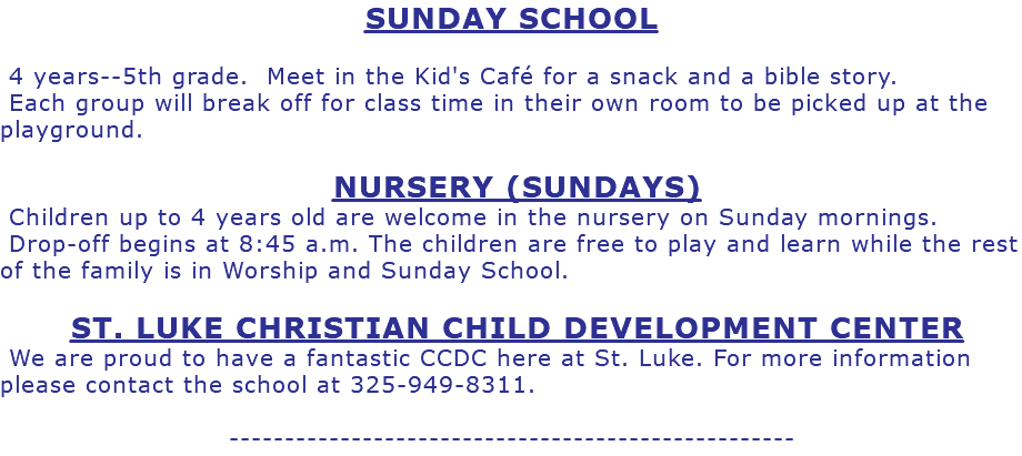 SUNDAY SCHOOL 4 years--5th grade. Meet in the Kid's Café for a snack and a bible story. Each group will break off for class time in their own room to be picked up at the playground. NURSERY (SUNDAYS) Children up to 4 years old are welcome in the nursery on Sunday mornings. Drop-off begins at 8:45 a.m. The children are free to play and learn while the rest of the family is in Worship and Sunday School. ST. LUKE CHRISTIAN CHILD DEVELOPMENT CENTER We are proud to have a fantastic CCDC here at St. Luke. For more information please contact the school at 325-949-8311. ---------------------------------------------------
